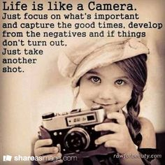 Life is like a camera... - Ohh - this is a good one!!!  Life is ever- changing...don't think of it as negative! It's a good thing to continually be learning!  If life is not going so good today - just take another shot tomorrow!  Don't give up no matter what!!!