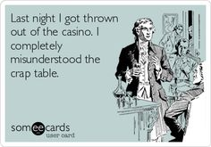 Last night I got thrown out of the casino. I completely misunderstood the crap table.