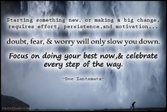 Starting something new, or making a big change, requires effort, persistence, and motivation…doubt, fear,