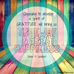 """President Dieter F. Uchtdorf: """"Choosing to develop a spirit of gratitude will bring us true joy and great happiness."""" #lds #quotes #gratitude"""