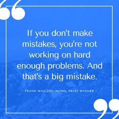 If you don't make mistakes, you're not working on hard enough problems. And that's a big mistake. – Frank Wilczek thedailyquotes.com