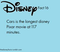 "Disney Fact 16:  ""Cars"" is the longest Disney Pixar movie at 117 minutes.  (Good to know)"