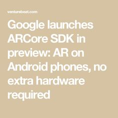 Google launches ARCore SDK in preview: AR on Android phones, no extra hardware required
