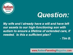 Question: My wife and I already have a will and have left our assets to our high-functioning son with autism to ensure a lifetime of extended care, if needed. Is this a sufficient plan? – Tim B.  Dear Tim, Having a will is a great start to a plan, but just having a will …