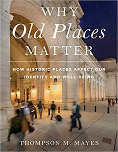 Why Old Places Matter: How Historic Places Affect Our Identity and Well-Being (American Association for State and Local History) by Thompson M. Mayes Vice President and Senior Counsel National Trust for Historic Preservation Twa Flight Center, Six Month, Local History, Got Books, What To Read, Throughout The World, Book Photography, Book Format, Nonfiction