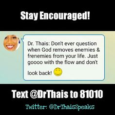 Don't ever question when God removes enemies and frenemies from your life.  Just goooo with the flow and don't look back.  Signup for Dr. Thais's Monthly Motivational Newsletter Get your very own Encouraging texts: Text @DrThais to 81010.  Follow me on Twitter: @DrThaisSpeaks Instagram: @DrThais Facebook: DrThaisSpeaks Google+: Dr. Thais  Be an #Encouragement to someone! #Share, #Repost, #Retweet  #Encouragement #BusinessTips #SuccessTips #Encourage #Positive #Lifestyle #Inspire #Inspiration