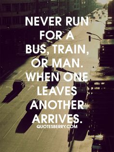 http://quotesberry.com/post/81358423027/never-run-for-a-bus-train-or-man-when-one-leaves-another