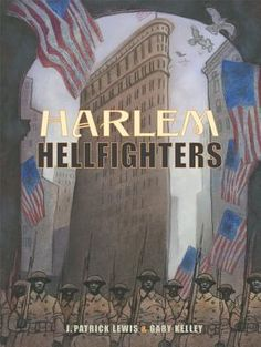 Harlem Hellfighters by J. Patrick Lewis, Gary Kelley  They went by many names, but the world came to know them best as the Harlem Hellfighters. Two thousand strong, these black Americans from New York picked up brass instruments to take the musical sound of Harlem into the heart of war. New York Times Best Illustrated Book, 2014