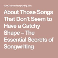 About Those Songs That Don't Seem to Have a Catchy Shape – The Essential Secrets of Songwriting