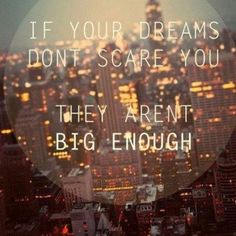 If your dreams don't scare you. They aren't big enough.