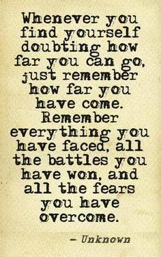 Whenever you find yourself doubting how far you can go, just remember how far you have come. Remember everything you have faced, all the battles you have won, and all the fears you have overcome - Unknown.
