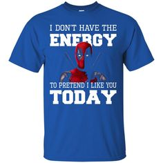 Deadpoll T shirts Don't Have The Energy To Pretend I Like You Today Hoodies Sweatshirts