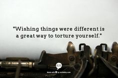"""Wishing things were different is a great way to torture yourself."""
