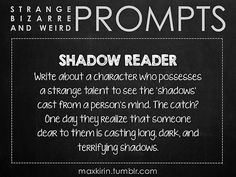 ✐ DAILY WEIRD PROMPT ✐ SHADOW READER Write about a character who possesses a strange talent to see the 'shadows' cast from a person's mind. The catch? One day they realize that someone dear to them is casting long, dark, and terrifying shadows. Want to publish a story inspired by this prompt? Click here to read the guidelines~ ♥︎ And, if you're looking for more writerly content, make sure to follow me: maxkirin.tumblr.com!