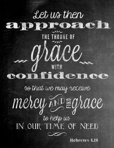 Hebrews 4:16 ~ Let us then approach the throne of grace with confidence so that we may receive mercy and find grace to help us in our time of need.