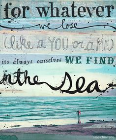 """ee cummings: """"for whatever we lose (like a you or a me) / it's always ourselves we find in the sea"""" .I think I just melted a little Great Quotes, Inspirational Quotes, Amazing Quotes, Motivational, Ee Cummings, Beach Quotes, Surf Quotes, Quotes Quotes, Quotable Quotes"""