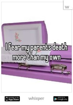 I fear my parents death more than my own