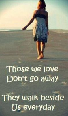 Those we love don't go away, They walk beside us every day.... Rest In Peace. Grief. Mourning. Death. Loss.