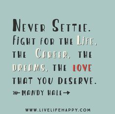 Never settle. Fight for the life, the career, the dreams, the love that you deserve. -Mandy Hale