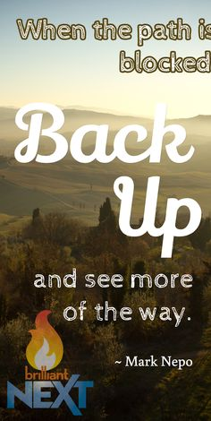 When the path is blocked, back up, and see more of the way.  ~ Mark Nepo