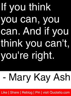 If you think you can, you can. And if you think you can't, you're right. - Mary Kay Ash #quotes #quotations