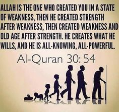 """""""Allah is the one who created you in a state of weakness, then he created strength after weakness, then created weakness and old age after strength. He creates what He wills and He is All-Knowing, All-Powerful."""" Qur'an 30:54. MashaAllah"""