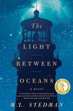 The Light Between Oceans.  Working as a lighthouse keeper, WWI veteran Tom Sherbourne finds a boat cradling a dead man and a crying baby. His wife, disappointed by two miscarriages and a stillbirth, convinces him to keep the child. It's a decision with a fateful impact, in a story sure to be one of the year's most talked-about.  Sooo looking forward to reading this!