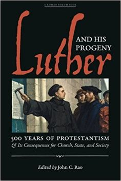 Luther and His Progeny: 500 Years of Protestantism and Its Consequences for Church, State, and Society: John C. Rao: 9781621382546: Amazon.com: Books