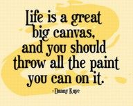 Life is a great, big canvas, and you should throw all the paint you can on it. (Danny Kaye)