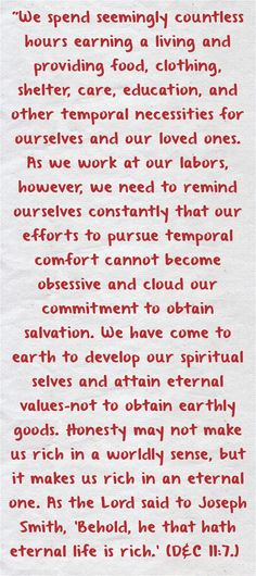 We spend seemingly countless hours earning a living and providing food, clothing, shelter, care, education, and other temporal necessities for ourselves and our loved ones. As we work at our labors, however, we need to remind ourselves constantly that our efforts to pursue temporal comfort cannot become obsessive and cloud our commitment to obtain salvation. We have come to earth to develop our spiritual selves and attain eternal values-not to obtain earthly goods. Honesty...