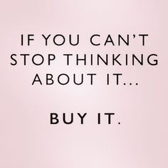 If you can't stop thinking about it.... BUY IT. #HappySunday