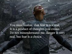 You must realize, that fear is not real.  It is a product of thoughts you create.  Do not misunderstand me, danger is very real, but fear is a choice.