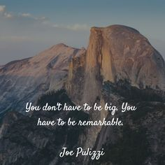 You don't have to be big. You have to be remarkable.  Joe Pulizzi