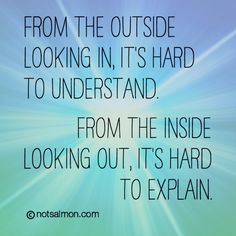 From the outside looking in, it's hard to understand. From the inside looking out, it's hard to explain. @notsalmon (click for more #inspirational #quotes )