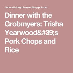 Dinner with the Grobmyers: Trisha Yearwood's Pork Chops and Rice