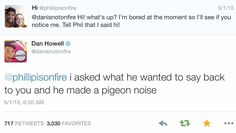 A pigeon noise. Only Phil <<< Dan asked what he wanted to say back. Only A True Friend.