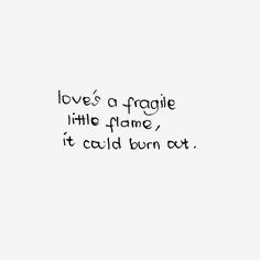 love's a fragile little flame, it could burn out.