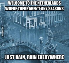 Okay, I'll admit we have rain, but it's not as bad as everyone thinks lol<<<True! I've been to the Netherlands before and it rained maybe two or three times while I was there. I thought the weather was beautiful!