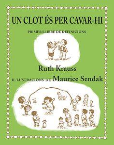 Títol: Un clot és per cavar-hi: primer llibre de definicions. Autor: KRAUSS, Ruth./ Il•lustrador: Maurice Sendak. / Versió de Miquel Desclot. Editorial: Kalandraka. Resum:Un llibre de definicions talment com si fossin dites pels infants. El món explicat amb ulls d'infant. Amb molt d'humor i de sentit comú: Un clot és per cavar-hi... Per què ha de ser, si no?