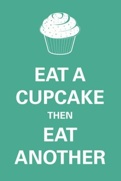 Words that I live by! Well I haven't had a cupcake in weeks.. I'm sort of dying on the inside.