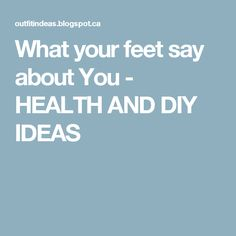 What your feet say about You - HEALTH AND DIY IDEAS
