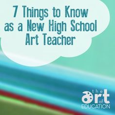 7 Things to Know as a New High School Art Teacher - goes for middle school too.