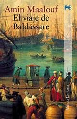 EL VIAJE DE BALDASSARE. Amin Maalouf. Corre el año de 1666, año del Anticristo y, para muchos -agoreros, iluminados-, el del fin de los tiempos. Descendiente de genoveses afincados en el Líbano, Baldassare Embriaco no logra sustraerse al clima generalizado de inquietud y emprende un viaje en busca de un libro que puede servir de protección en caso de que sobrev engan las catástrofes que se anuncian. El viaje de Baldassare llevará a éste por el Mediterráneo .