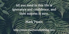 All you need in this life is ignorance and confidence, and then success is sure.  Mark Twain
