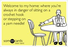 """Welcome to my home: where you're always in danger of sitting on a crochet hook or stepping on a yarn needle!"""