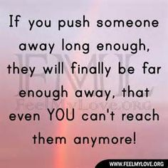 You can only hold on to people for so long when all they do is push you away and make you feel bad.