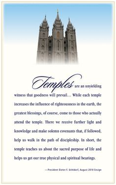 """""""...the temple teaches us about the sacred purpose of life and helps us get our true physical and spiritual bearings."""" Pres. Uchtdorf, August 2010 Ensign"""