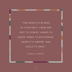 """The world is in need of your help. There are feet to steady, hands to grasp, minds to encourage, hearts to inspire, and souls to save."" - Thomas S. Monson"