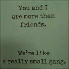 You and me? We're like a small gang.