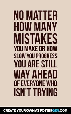 No matter how many mistakes you make or how slow you progress you are still way ahead of everyone who isn't trying
